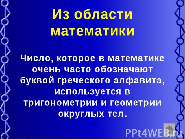 Из области математики Число, которое в математике очень часто обозначают буквой греческого алфавита, используется в тригонометрии и геометрии округлых тел.