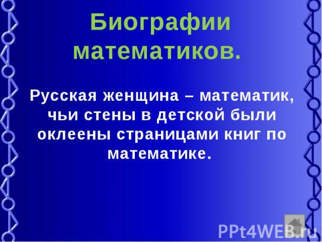 Биографии математиков. Русская женщина – математик, чьи стены в детской были оклеены страницами книг по математике.