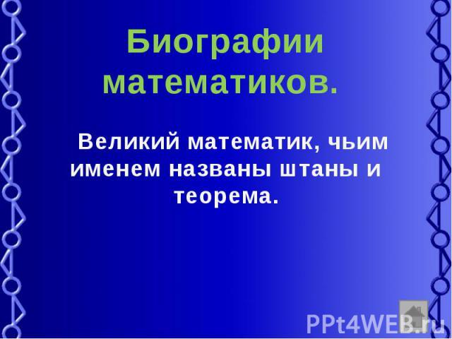 Биографии математиков. Великий математик, чьим именем названы штаны и теорема.