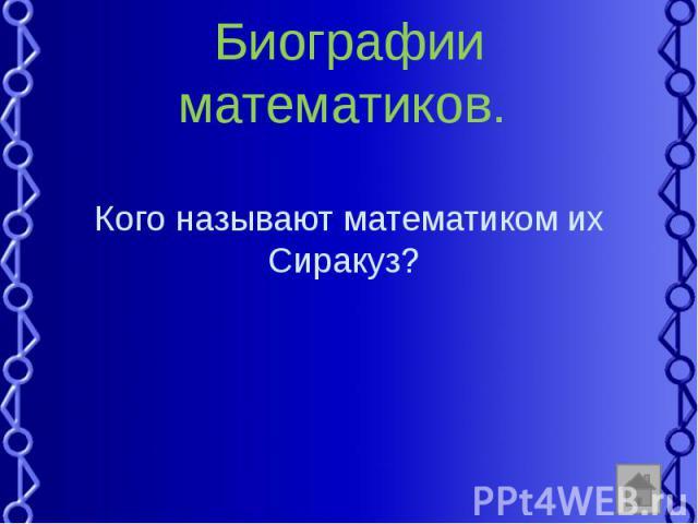Биографии математиков. Кого называют математиком их Сиракуз?