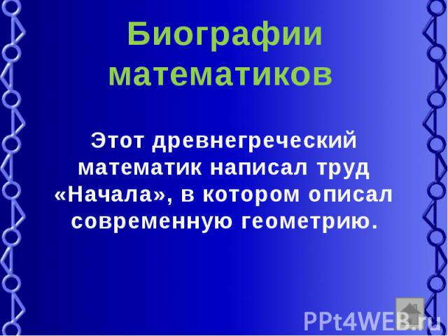 Биографии математиков Этот древнегреческий математик написал труд «Начала», в котором описал современную геометрию.