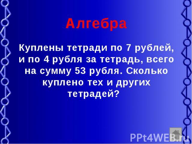 Алгебра Куплены тетради по 7 рублей, и по 4 рубля за тетрадь, всего на сумму 53 рубля. Сколько куплено тех и других тетрадей?