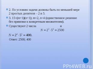 2. По условию задачи должны быть по меньшей мере 2 простых делителя – 2 и 5. 2.
