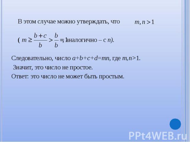 В этом случае можно утверждать, что В этом случае можно утверждать, что ( , аналогично – c n). Следовательно, число a+b+c+d=mn, где m,n>1. Значит, это число не простое. Ответ: это число не может быть простым.