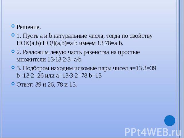 Решение. 1. Пусть a и b натуральные числа, тогда по свойству НОК(a,b)∙НОД(а,b)=а∙b имеем 13∙78=a∙b. 2. Разложим левую часть равенства на простые множители 13∙13∙2∙3=а∙b 3. Подбором находим искомые пары чисел a=13∙3=39 b=13∙2=26 или a=13∙3∙2=78 b=13 …