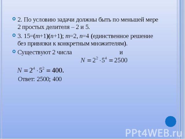 2. По условию задачи должны быть по меньшей мере 2 простых делителя – 2 и 5. 2. По условию задачи должны быть по меньшей мере 2 простых делителя – 2 и 5. 3. 15=(m+1)(n+1); m=2, n=4 (единственное решение без привязки к конкретным множителям). Существ…