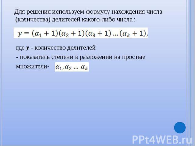Для решения используем формулу нахождения числа (количества) делителей какого-либо числа : Для решения используем формулу нахождения числа (количества) делителей какого-либо числа : где y - количество делителей - показатель степени в разложении на п…