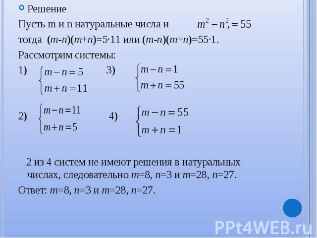 Решение Решение Пусть m и n натуральные числа и , тогда (m-n)(m+n)=5∙11 или (m-n)(m+n)=55∙1. Рассмотрим системы: 1) 3) 2) 4) 2 из 4 систем не имеют решения в натуральных числах, следовательно m=8, n=3 и m=28, n=27. Ответ: m=8, n=3 и m=28, n=27.