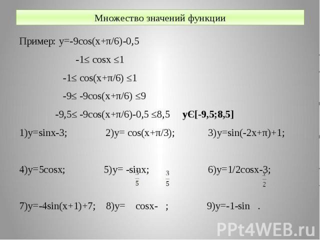 Множество значений функции Пример: y=-9cos(x+π/6)-0,5 -1≤ cosx ≤1 -1≤ cos(x+π/6) ≤1 -9≤ -9cos(x+π/6) ≤9 -9,5≤ -9cos(x+π/6)-0,5 ≤8,5 yЄ[-9,5;8,5] 1)y=sinx-3; 2)y= cos(x+π/3); 3)y=sin(-2x+π)+1; 4)y=5cosx; 5)y= -sinx; 6)y=1/2cosx-3; 7)y=-4sin(x+1)+7; 8…