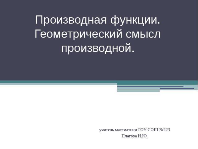 Производная функции. Геометрический смысл производной. учитель математики ГОУ СОШ №223 Платова Н.Ю.