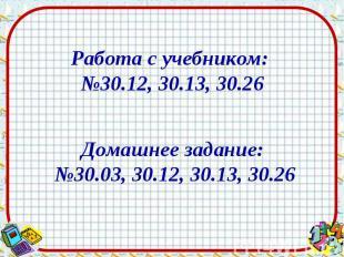 Работа с учебником: №30.12, 30.13, 30.26