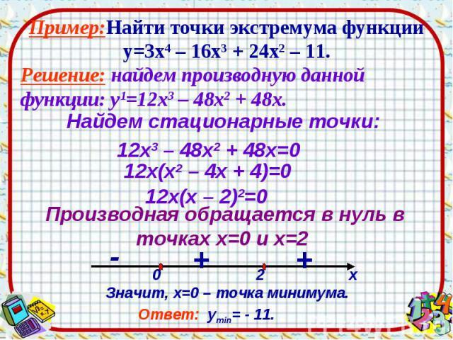 Пример:Найти точки экстремума функции у=3х4 – 16х3 + 24х2 – 11. Решение: найдем производную данной функции: у1=12х3 – 48х2 + 48х.