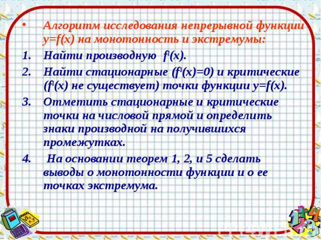 Алгоритм исследования непрерывной функции у=f(х) на монотонность и экстремумы: Алгоритм исследования непрерывной функции у=f(х) на монотонность и экстремумы: Найти производную f1(х). Найти стационарные (f1(х)=0) и критические (f1(х) не существует) т…