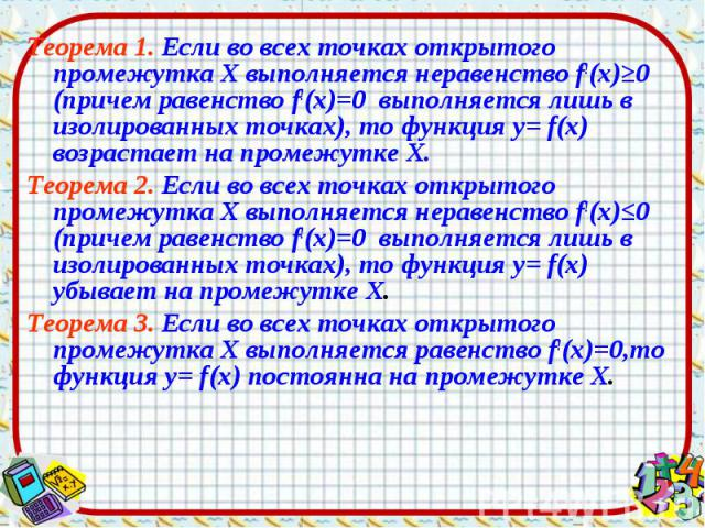 Теорема 1. Если во всех точках открытого промежутка Х выполняется неравенство f!(х)≥0 (причем равенство f!(х)=0 выполняется лишь в изолированных точках), то функция у= f(х) возрастает на промежутке Х. Теорема 1. Если во всех точках открытого промежу…