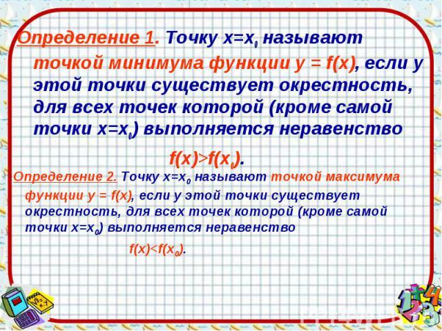 Определение 1. Точку х=х0 называют точкой минимума функции у = f(х), если у этой точки существует окрестность, для всех точек которой (кроме самой точки х=х0) выполняется неравенство Определение 1. Точку х=х0 называют точкой минимума функции у = f(х…