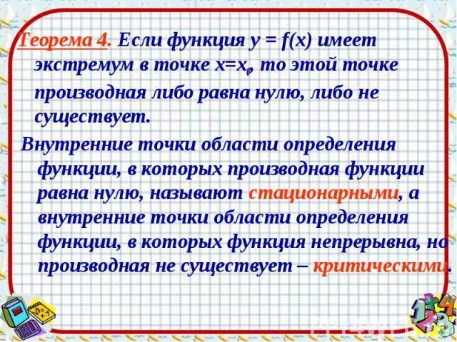 Теорема 4. Если функция у = f(х) имеет экстремум в точке х=х0, то этой точке производная либо равна нулю, либо не существует. Теорема 4. Если функция у = f(х) имеет экстремум в точке х=х0, то этой точке производная либо равна нулю, либо не существует.