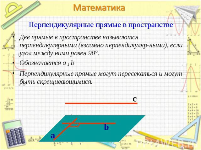 Две прямые в пространстве называются перпендикулярными (взаимно перпендикуляр-ными), если угол между ними равен 90°. Две прямые в пространстве называются перпендикулярными (взаимно перпендикуляр-ными), если угол между ними равен 90°. Обозначается a …