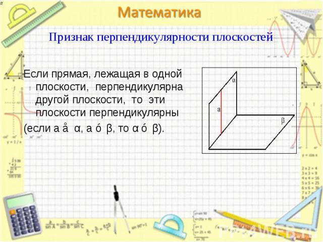 Если прямая, лежащая в одной плоскости, перпендикулярна другой плоскости, то эти плоскости перпендикулярны Если прямая, лежащая в одной плоскости, перпендикулярна другой плоскости, то эти плоскости перпендикулярны (если a ⊂ α, a ⊥ β, то α ⊥ β).