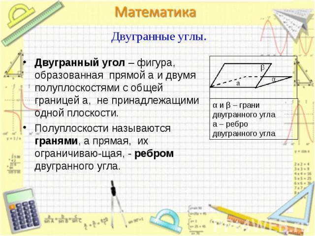 Двугранный угол – фигура, образованная прямой a и двумя полуплоскостями с общей границей a, не принадлежащими одной плоскости. Двугранный угол – фигура, образованная прямой a и двумя полуплоскостями с общей границей a, не принадлежащими одной плоско…