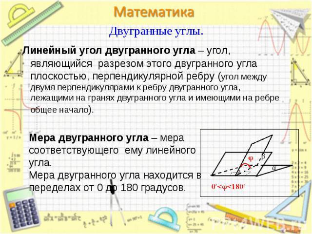 Линейный угол двугранного угла – угол, являющийся разрезом этого двугранного угла плоскостью, перпендикулярной ребру (угол между двумя перпендикулярами к ребру двугранного угла, лежащими на гранях двугранного угла и имеющими на ребре общее начало). …