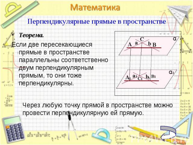Теорема. Теорема. Если две пересекающиеся прямые в пространстве параллельны соответственно двум перпендикулярным прямым, то они тоже перпендикулярны.