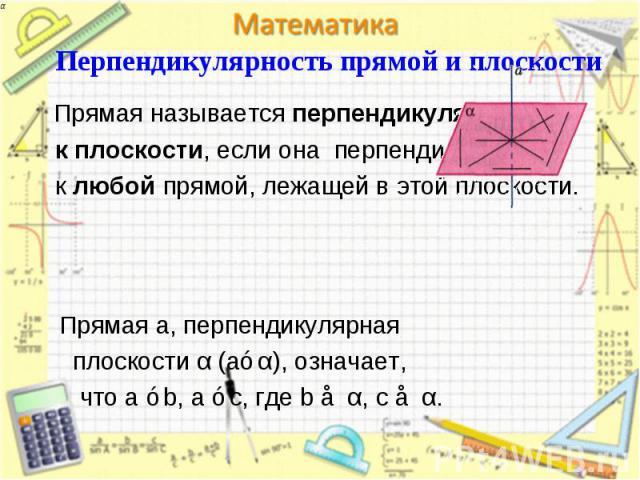 Прямая называется перпендикулярной Прямая называется перпендикулярной к плоскости, если она перпендикулярна к любой прямой, лежащей в этой плоскости.