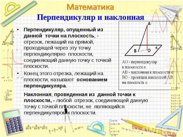 Перпендикуляр, опущенный из данной точки на плоскость, - отрезок, лежащий на прямой, проходящей через эту точку перпендикулярно плоскости, соединяющий данную точку с точкой плоскости. Перпендикуляр, опущенный из данной точки на плоскость, - отрезок,…