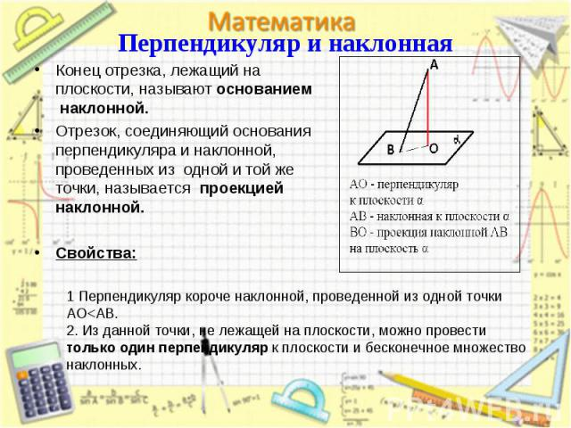 Конец отрезка, лежащий на плоскости, называют основанием наклонной. Конец отрезка, лежащий на плоскости, называют основанием наклонной. Отрезок, соединяющий основания перпендикуляра и наклонной, проведенных из одной и той же точки, называется проекц…
