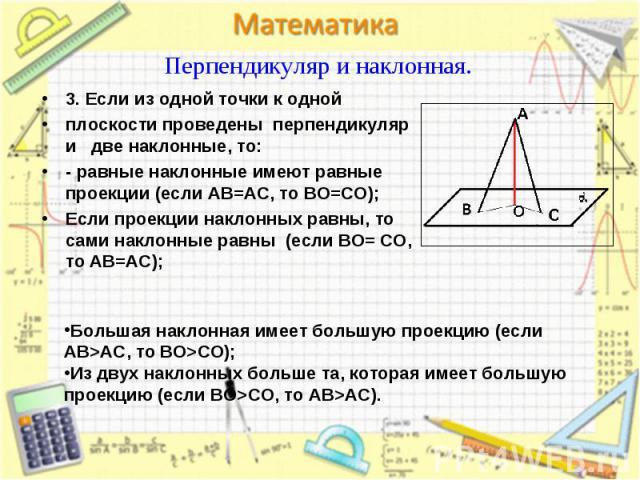 3. Если из одной точки к одной 3. Если из одной точки к одной плоскости проведены перпендикуляр и две наклонные, то: - равные наклонные имеют равные проекции (если AB=AC, то BO=CO); Если проекции наклонных равны, то сами наклонные равны (если BO= CO…