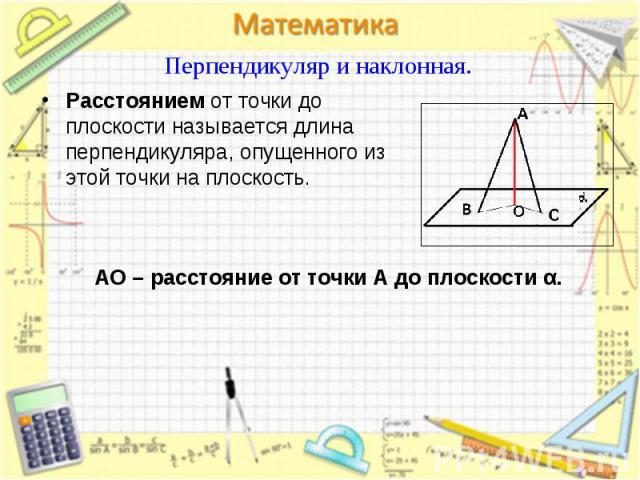 Расстоянием от точки до плоскости называется длина перпендикуляра, опущенного из этой точки на плоскость. Расстоянием от точки до плоскости называется длина перпендикуляра, опущенного из этой точки на плоскость.