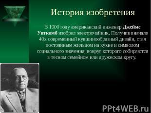 История изобретения В 1900 году американский инженер Джеймс Уиткомб изобрел элек
