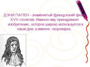 ДЭНИ ПАПЕН - знаменитый французский физик XVII столетия. Именно ему принадлежит