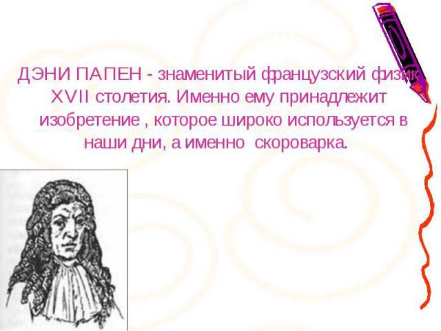 ДЭНИ ПАПЕН - знаменитый французский физик XVII столетия. Именно ему принадлежит изобретение, которое широко используется в наши дни, а именно скороварка. ДЭНИ ПАПЕН - знаменитый французский физик XVII столетия. Именно ему при…