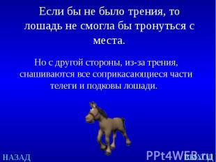 Если бы не было трения, то лошадь не смогла бы тронуться с места. Но с другой ст