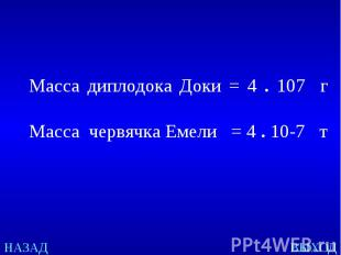 Масса диплодока Доки = 4 . 107 г Масса червячка Емели = 4 . 10-7 т
