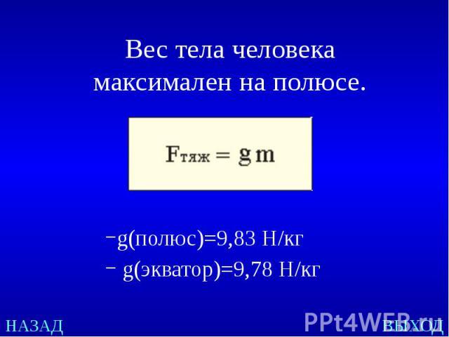 Вес тела человека максимален на полюсе. g(полюс)=9,83Н/кг g(экватор)=9,78 Н/кг