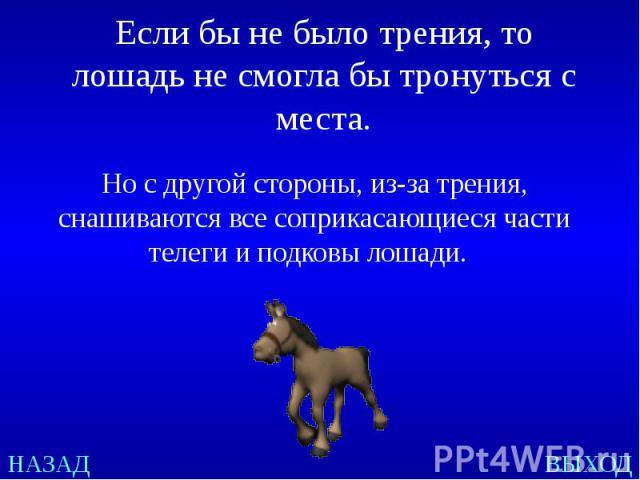 Если бы не было трения, то лошадь не смогла бы тронуться с места. Но с другой стороны, из-за трения, снашиваются все соприкасающиеся части телеги и подковы лошади.