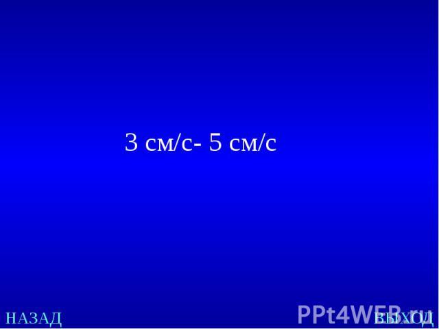 3 см/c- 5 см/с