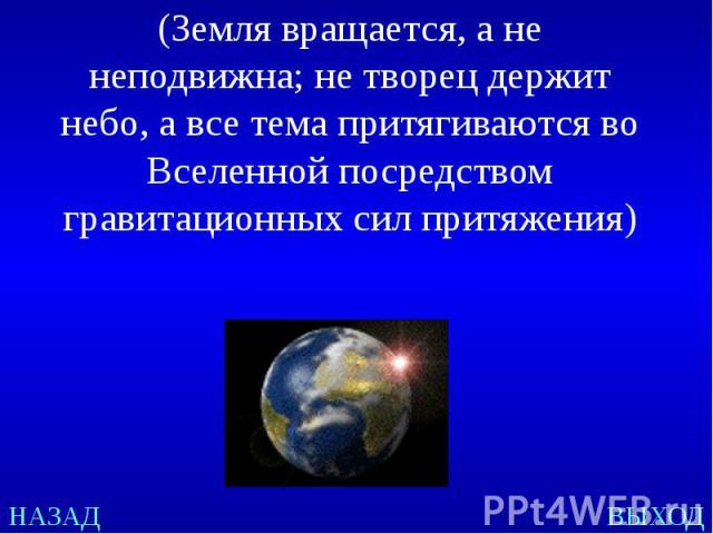 (Земля вращается, а не неподвижна; не творец держит небо, а все тема притягиваются во Вселенной посредством гравитационных сил притяжения)