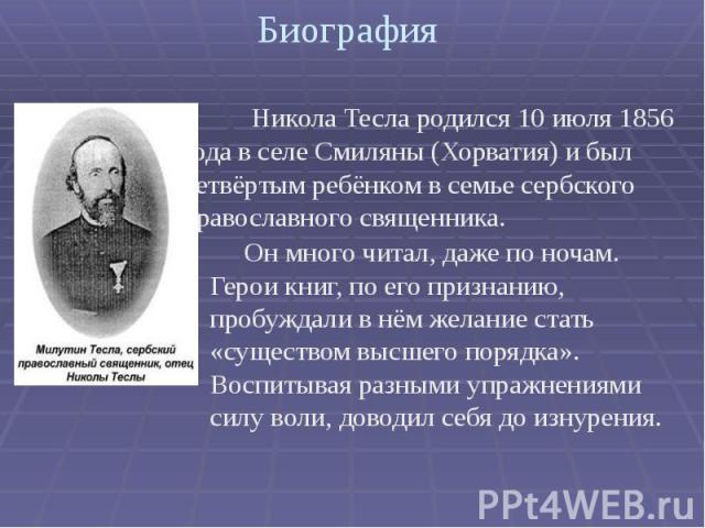 Биография . Никола Тесла родился 10 июля 1856 года в селе Смиляны (Хорватия) и был четвёртым ребёнком в семье сербского православного священника.