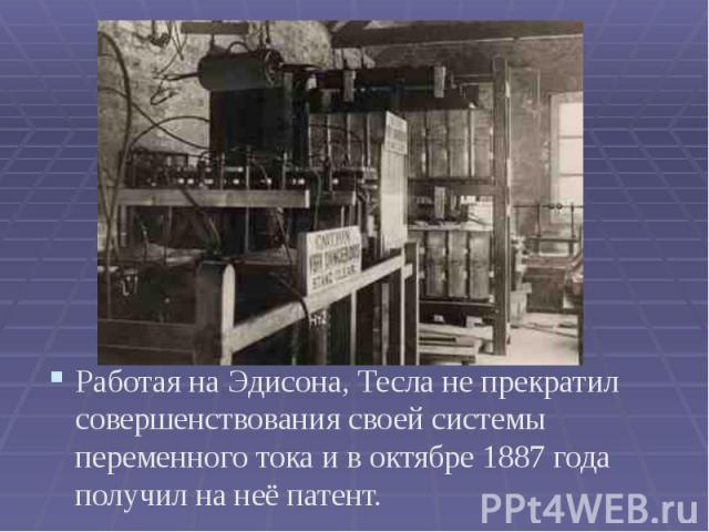 Работая на Эдисона, Тесла не прекратил совершенствования своей системы переменного тока и в октябре 1887 года получил на неё патент. Работая на Эдисона, Тесла не прекратил совершенствования своей системы переменного тока и в октябре 1887 года получи…