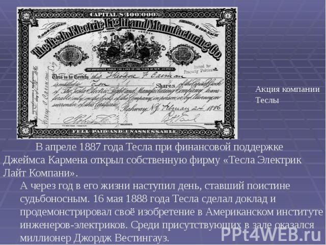 В апреле 1887 года Тесла при финансовой поддержке Джеймса Кармена открыл собственную фирму «Тесла Электрик Лайт Компани». В апреле 1887 года Тесла при финансовой поддержке Джеймса Кармена открыл собственную фирму «Тесла Электрик Лайт Компани».