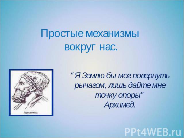 """Простые механизмы вокруг нас. """"Я Землю бы мог повернуть рычагом, лишь дайте мне точку опоры"""" Архимед."""