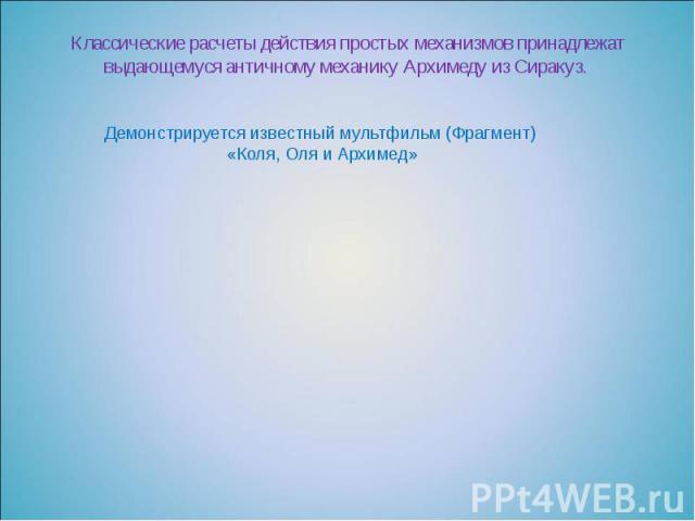 Классические расчеты действия простых механизмов принадлежат выдающемуся античному механику Архимеду из Сиракуз.