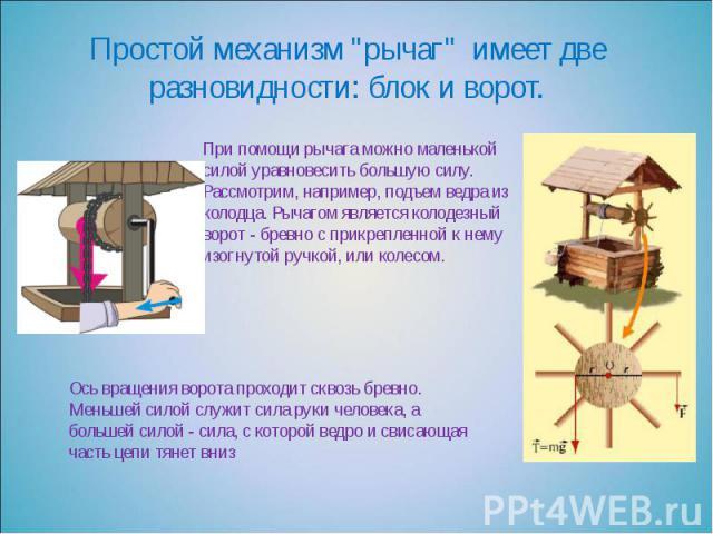 """Простой механизм """"рычаг"""" имеет две разновидности: блок и ворот. При помощи рычага можно маленькой силой уравновесить большую силу. Рассмотрим, например, подъем ведра из колодца. Рычагом является колодезный ворот - бревно с прикрепленной к …"""