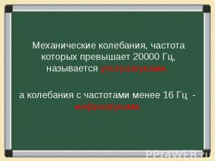 Механические колебания, частота которых превышает 20000 Гц, называется ультразву