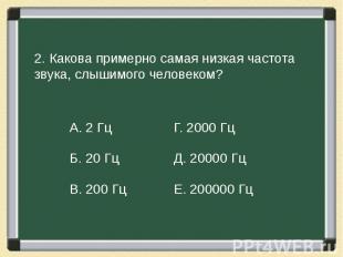 2. Какова примерно самая низкая частота звука, слышимого человеком?