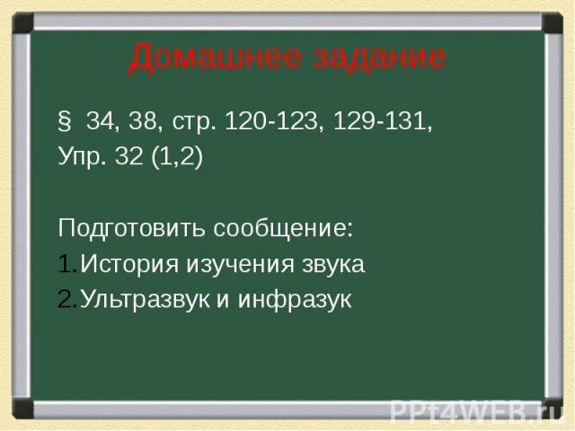 Домашнее задание § 34, 38, стр. 120-123, 129-131, Упр. 32 (1,2) Подготовить сообщение: История изучения звука Ультразвук и инфразук