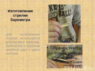 Изготовление стрелки барометра Для изготовления стрелки используется зубочистка