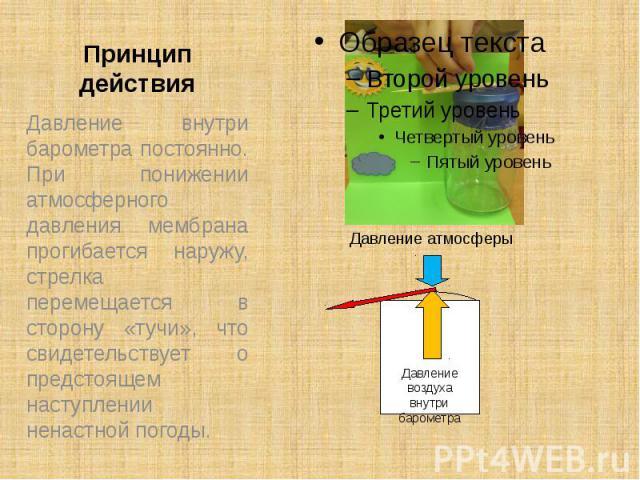Принцип действия Давление внутри барометра постоянно. При понижении атмосферного давления мембрана прогибается наружу, стрелка перемещается в сторону «тучи», что свидетельствует о предстоящем наступлении ненастной погоды.